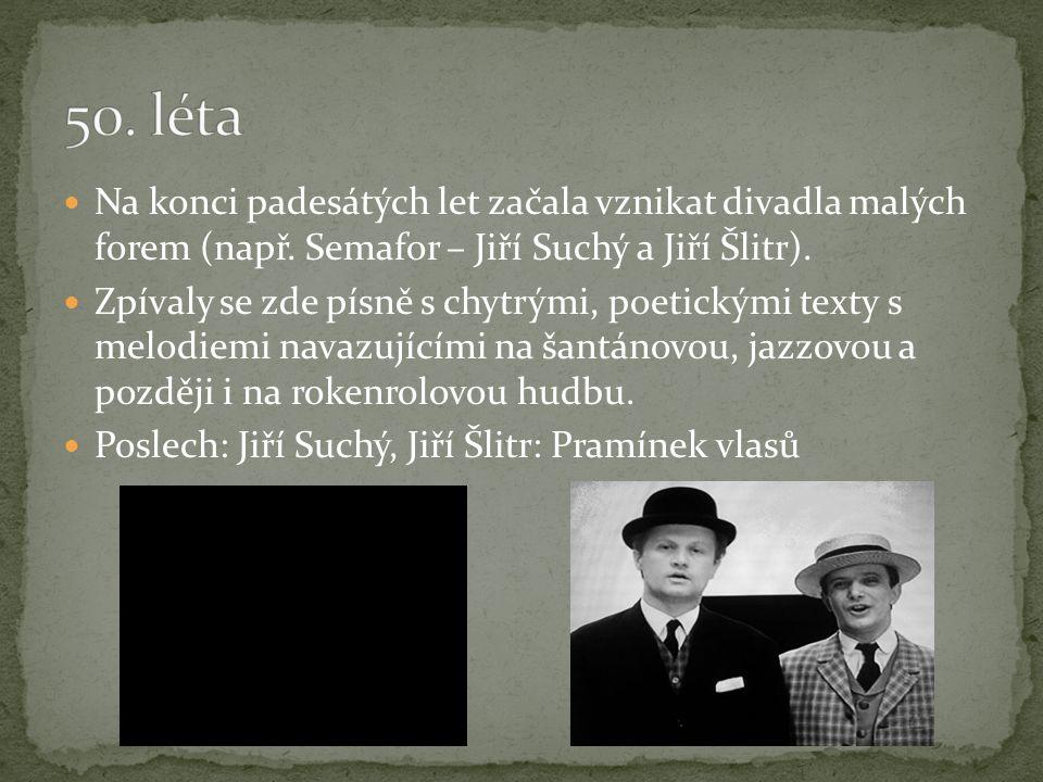50. léta Na konci padesátých let začala vznikat divadla malých forem (např. Semafor – Jiří Suchý a Jiří Šlitr).