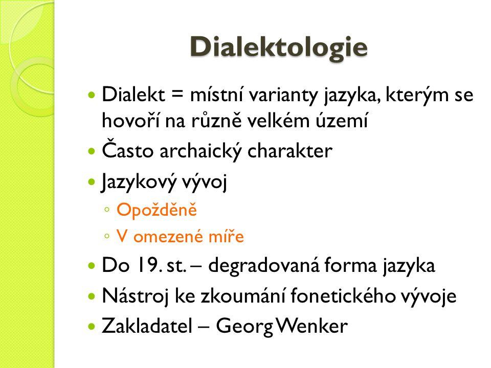Dialektologie Dialekt = místní varianty jazyka, kterým se hovoří na různě velkém území. Často archaický charakter.