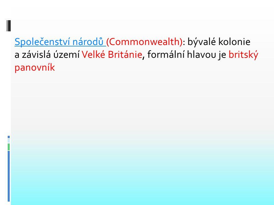 Společenství národů (Commonwealth): bývalé kolonie a závislá území Velké Británie, formální hlavou je britský panovník