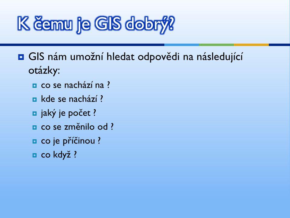 K čemu je GIS dobrý GIS nám umožní hledat odpovědi na následující otázky: co se nachází na kde se nachází