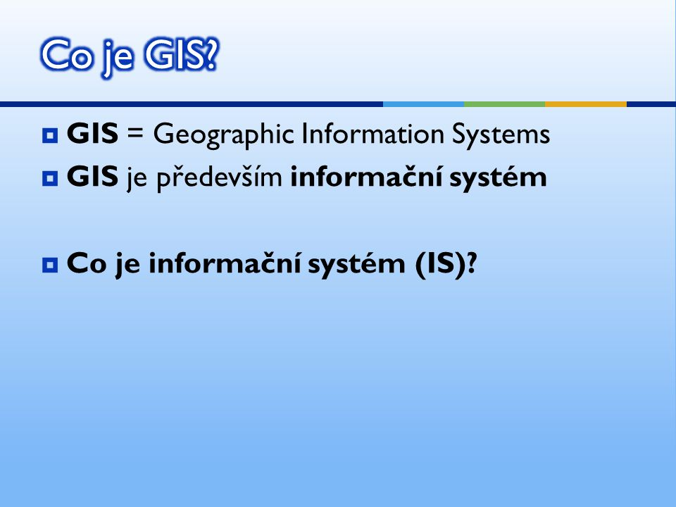 Co je GIS GIS = Geographic Information Systems