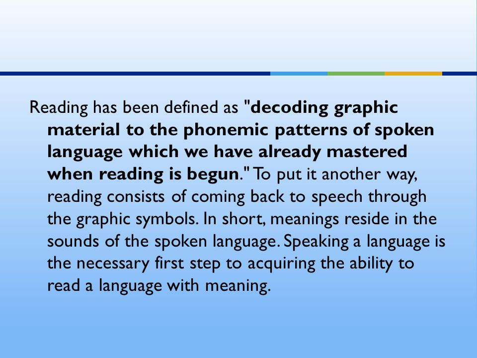 Reading has been defined as decoding graphic material to the phonemic patterns of spoken language which we have already mastered when reading is begun. To put it another way, reading consists of coming back to speech through the graphic symbols.