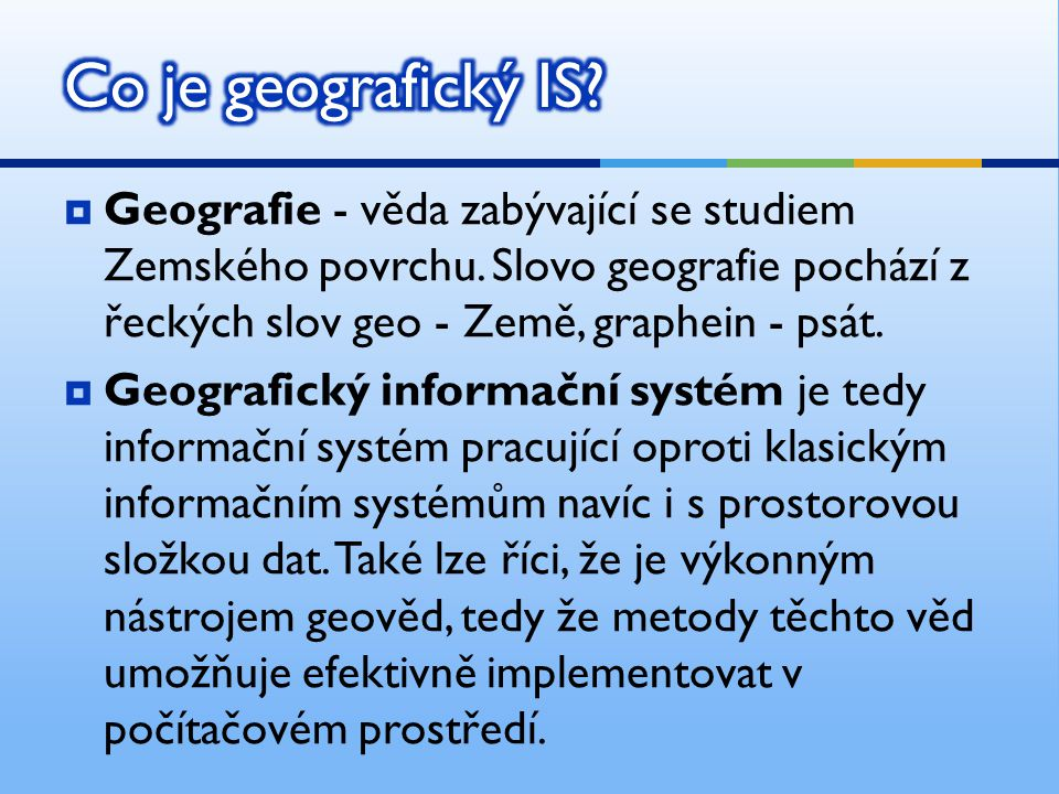 Co je geografický IS Geografie - věda zabývající se studiem Zemského povrchu. Slovo geografie pochází z řeckých slov geo - Země, graphein - psát.