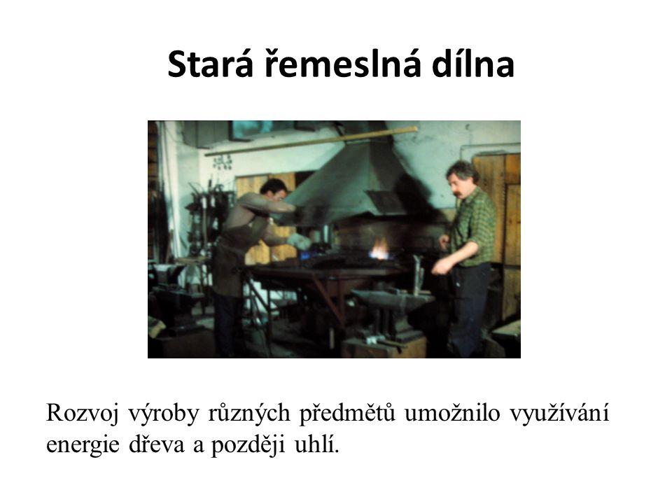 Stará řemeslná dílna Rozvoj výroby různých předmětů umožnilo využívání energie dřeva a později uhlí.