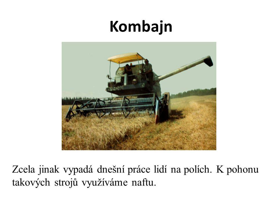 Kombajn Zcela jinak vypadá dnešní práce lidí na polích. K pohonu takových strojů využíváme naftu.