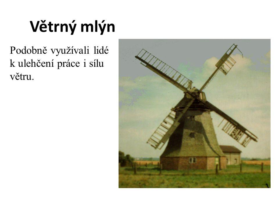 Větrný mlýn Podobně využívali lidé k ulehčení práce i sílu větru.