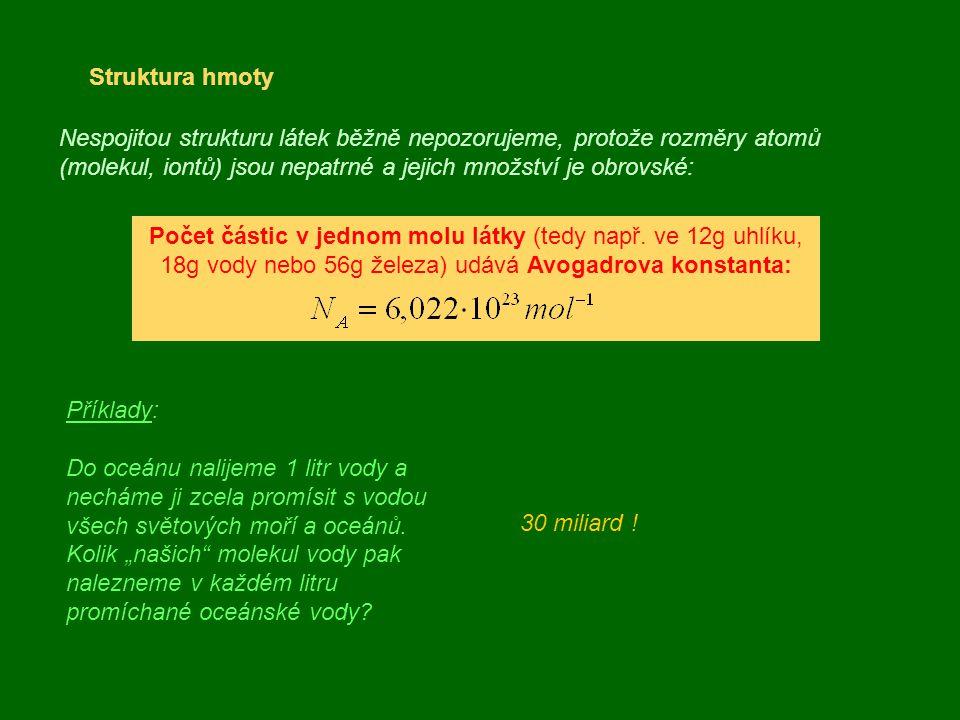 Struktura hmoty Nespojitou strukturu látek běžně nepozorujeme, protože rozměry atomů (molekul, iontů) jsou nepatrné a jejich množství je obrovské: