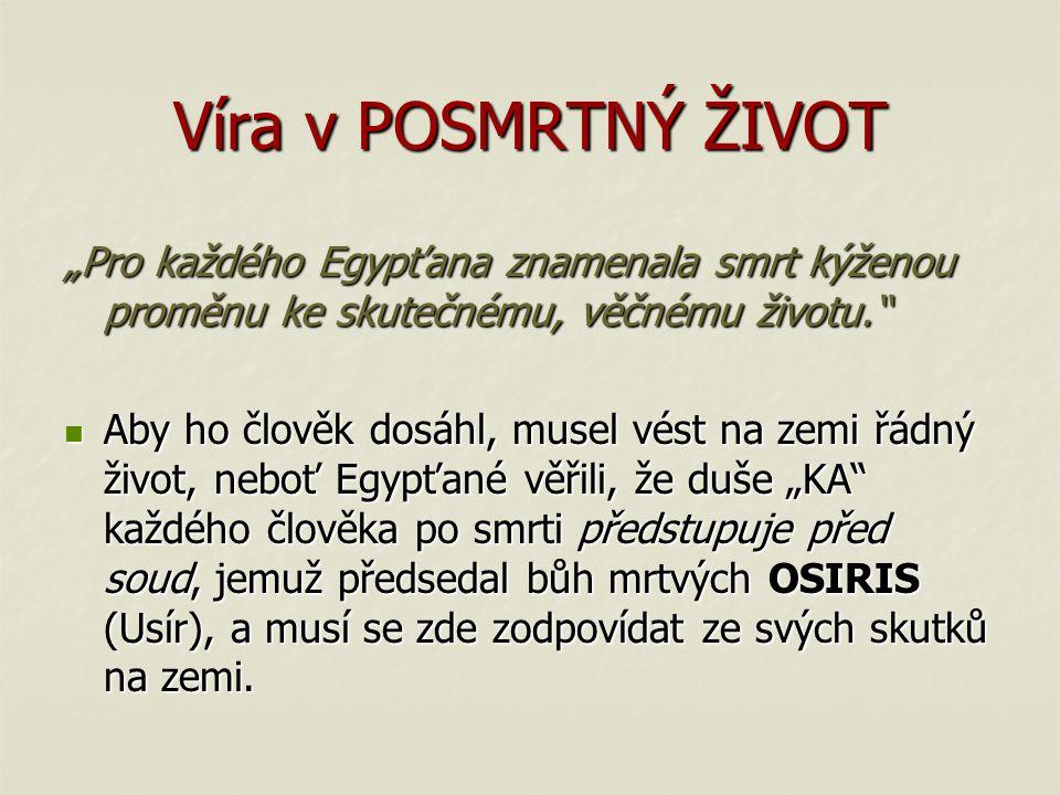 """Víra v POSMRTNÝ ŽIVOT """"Pro každého Egypťana znamenala smrt kýženou proměnu ke skutečnému, věčnému životu."""