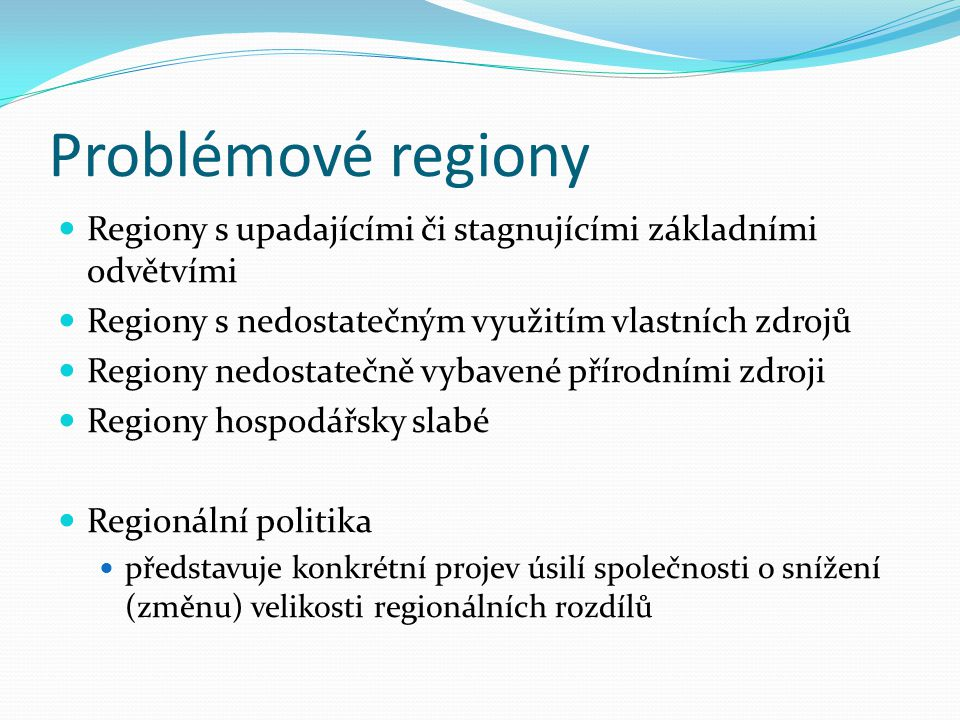 Problémové regiony Regiony s upadajícími či stagnujícími základními odvětvími. Regiony s nedostatečným využitím vlastních zdrojů.