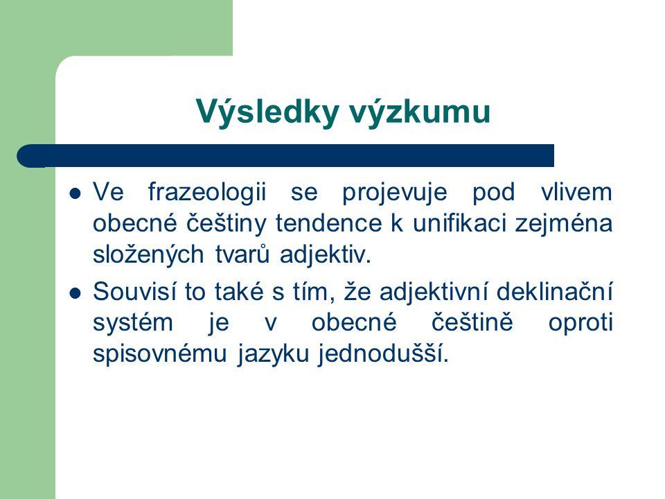 Výsledky výzkumu Ve frazeologii se projevuje pod vlivem obecné češtiny tendence k unifikaci zejména složených tvarů adjektiv.