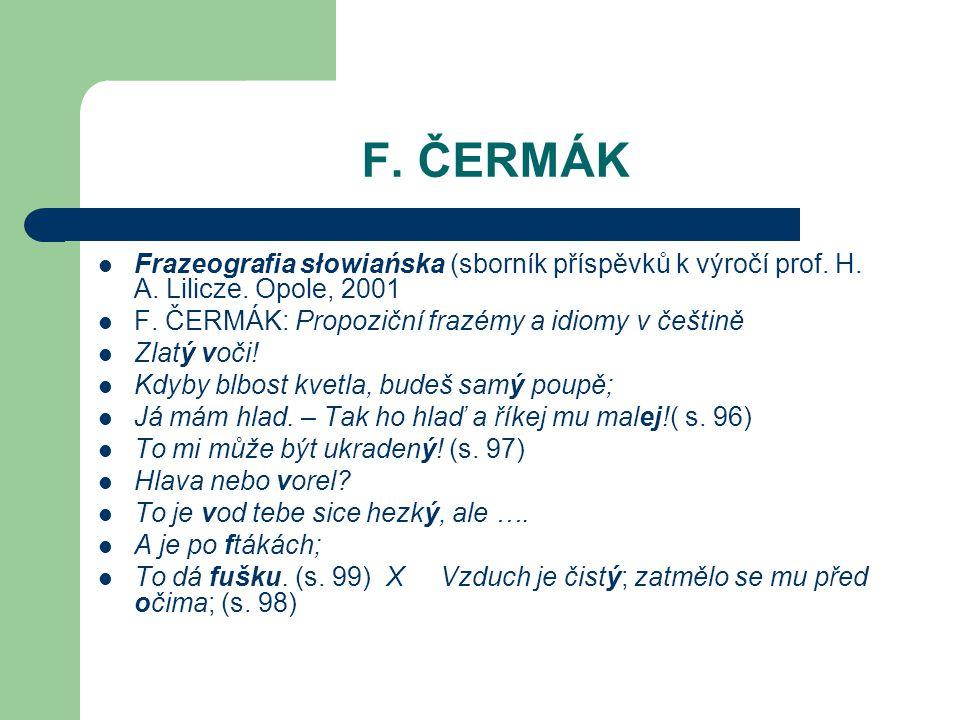 F. ČERMÁK Frazeografia słowiańska (sborník příspěvků k výročí prof. H. A. Lilicze. Opole, 2001. F. ČERMÁK: Propoziční frazémy a idiomy v češtině.