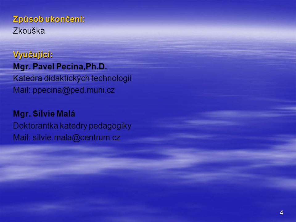 Způsob ukončení: Zkouška. Vyučující: Mgr. Pavel Pecina,Ph.D. Katedra didaktických technologií. Mail: ppecina@ped.muni.cz.