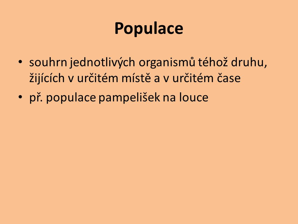 Populace souhrn jednotlivých organismů téhož druhu, žijících v určitém místě a v určitém čase.