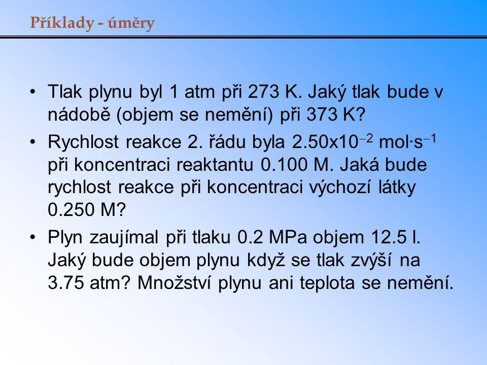 Příklady - úměry Tlak plynu byl 1 atm při 273 K. Jaký tlak bude v nádobě (objem se nemění) při 373 K