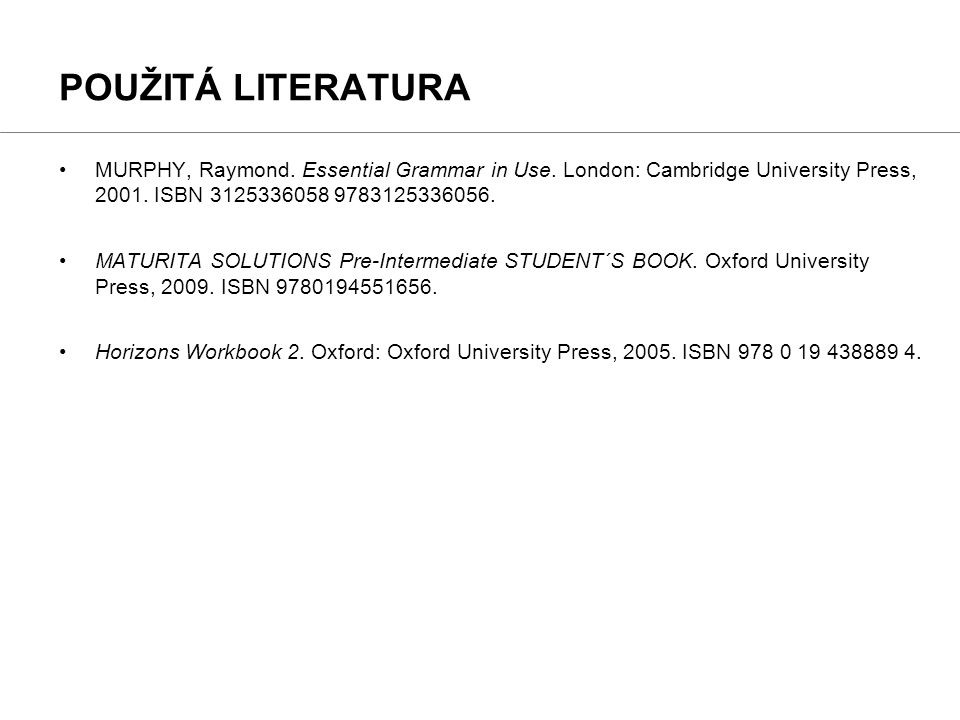 POUŽITÁ LITERATURA MURPHY, Raymond. Essential Grammar in Use. London: Cambridge University Press, 2001. ISBN 3125336058 9783125336056.