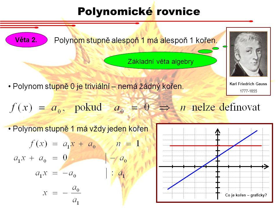 Polynomické rovnice Polynom stupně alespoň 1 má alespoň 1 kořen.