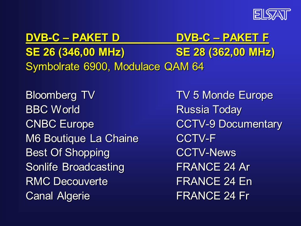 DVB-C – PAKET D DVB-C – PAKET F SE 26 (346,00 MHz) SE 28 (362,00 MHz) Symbolrate 6900, Modulace QAM 64 Bloomberg TV TV 5 Monde Europe BBC World Russia Today CNBC Europe CCTV-9 Documentary M6 Boutique La Chaine CCTV-F Best Of Shopping CCTV-News Sonlife Broadcasting FRANCE 24 Ar RMC Decouverte FRANCE 24 En Canal Algerie FRANCE 24 Fr