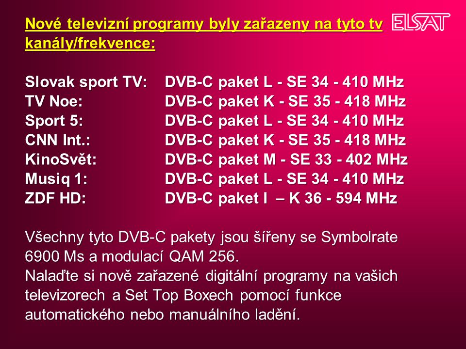 Nové televizní programy byly zařazeny na tyto tv kanály/frekvence: Slovak sport TV: DVB-C paket L - SE 34 - 410 MHz TV Noe: DVB-C paket K - SE 35 - 418 MHz Sport 5: DVB-C paket L - SE 34 - 410 MHz CNN Int.: DVB-C paket K - SE 35 - 418 MHz KinoSvět: DVB-C paket M - SE 33 - 402 MHz Musiq 1: DVB-C paket L - SE 34 - 410 MHz ZDF HD: DVB-C paket I – K 36 - 594 MHz Všechny tyto DVB-C pakety jsou šířeny se Symbolrate 6900 Ms a modulací QAM 256.