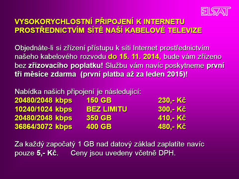 VYSOKORYCHLOSTNÍ PŘIPOJENÍ K INTERNETU PROSTŘEDNICTVÍM SÍTĚ NAŠÍ KABELOVÉ TELEVIZE Objednáte-li si zřízení přístupu k síti Internet prostřednictvím našeho kabelového rozvodu do 15. 11. 2014, bude vám zřízeno bez zřizovacího poplatku! Službu vám navíc poskytneme první tři měsíce zdarma (první platba až za leden 2015)!