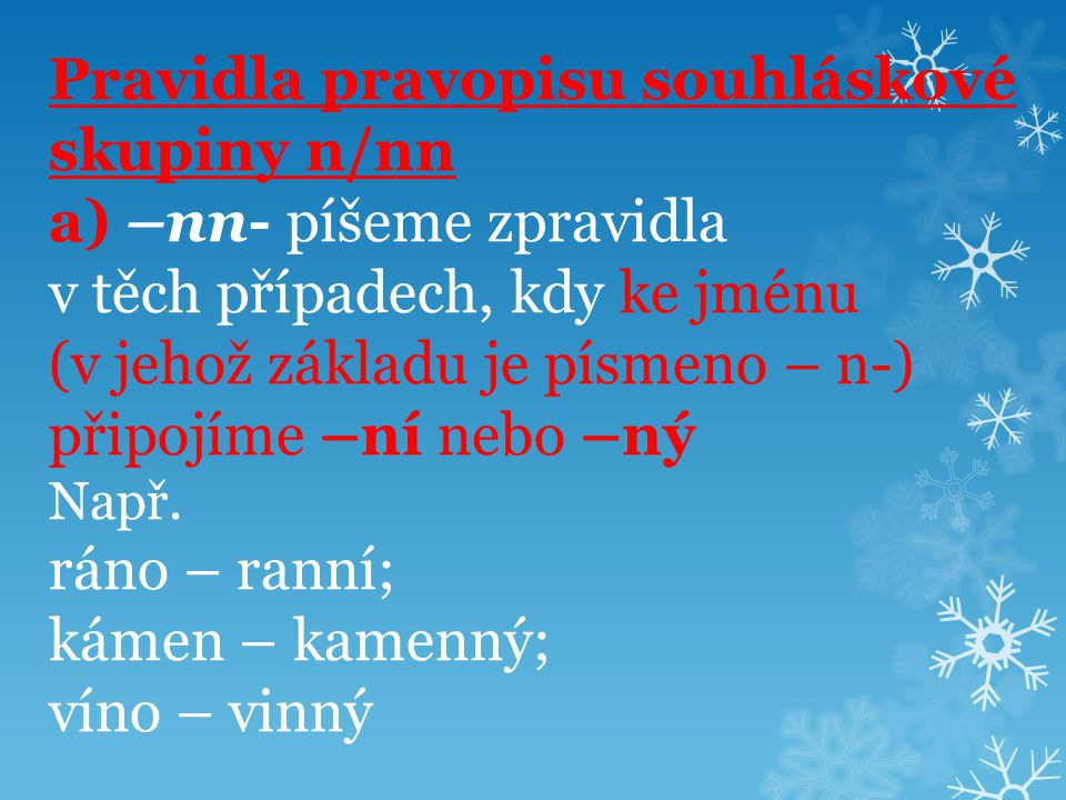 Pravidla pravopisu souhláskové skupiny n/nn a) –nn- píšeme zpravidla v těch případech, kdy ke jménu (v jehož základu je písmeno – n-) připojíme –ní nebo –ný Např.