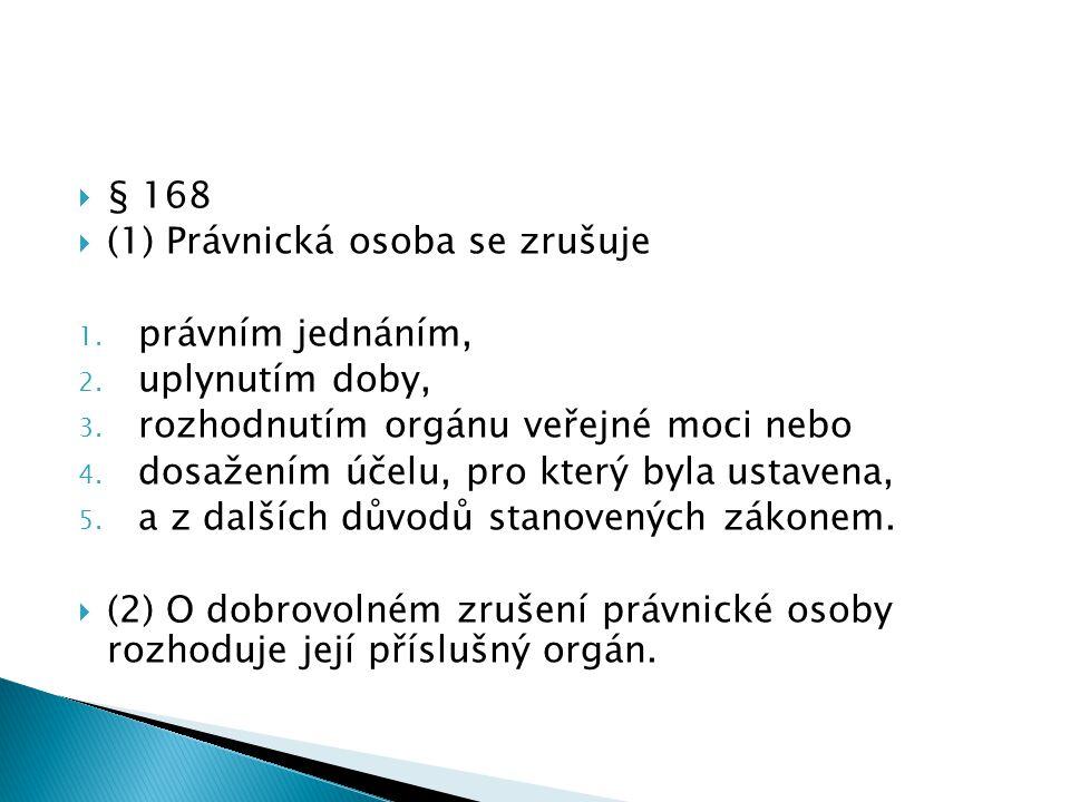 § 168 (1) Právnická osoba se zrušuje. právním jednáním, uplynutím doby, rozhodnutím orgánu veřejné moci nebo.