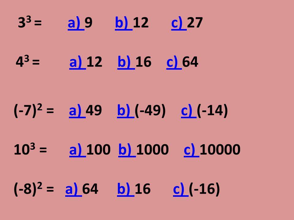 33 = a) 9 b) 12 c) 27 43 = a) 12 b) 16 c) 64. (-7)2 = a) 49 b) (-49) c) (-14)