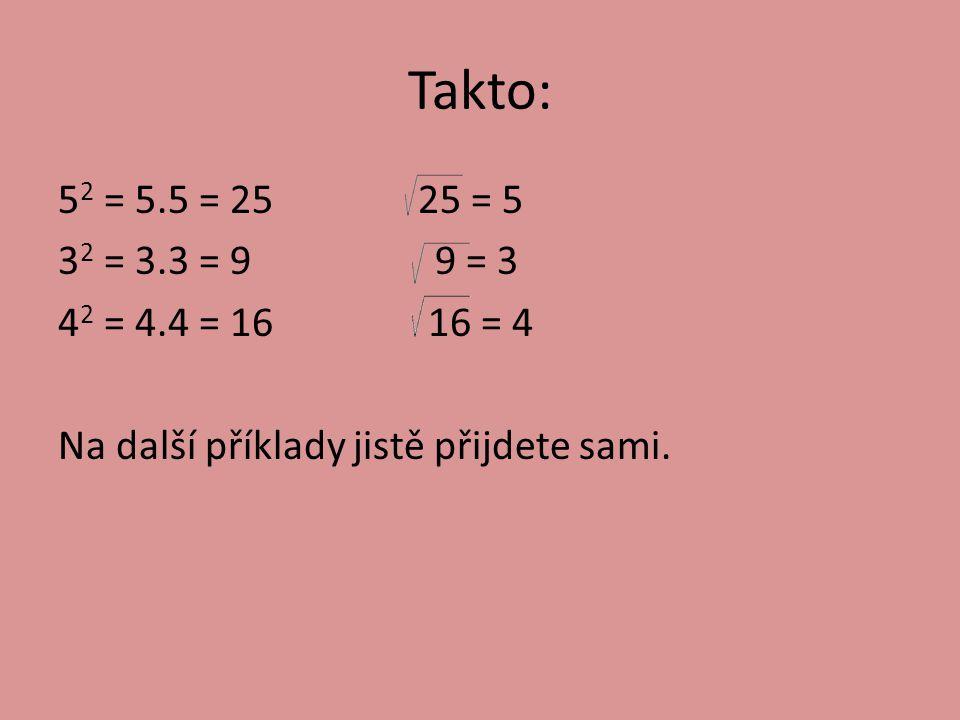 Takto: 52 = 5.5 = 25 25 = 5 32 = 3.3 = 9 9 = 3 42 = 4.4 = 16 16 = 4 Na další příklady jistě přijdete sami.
