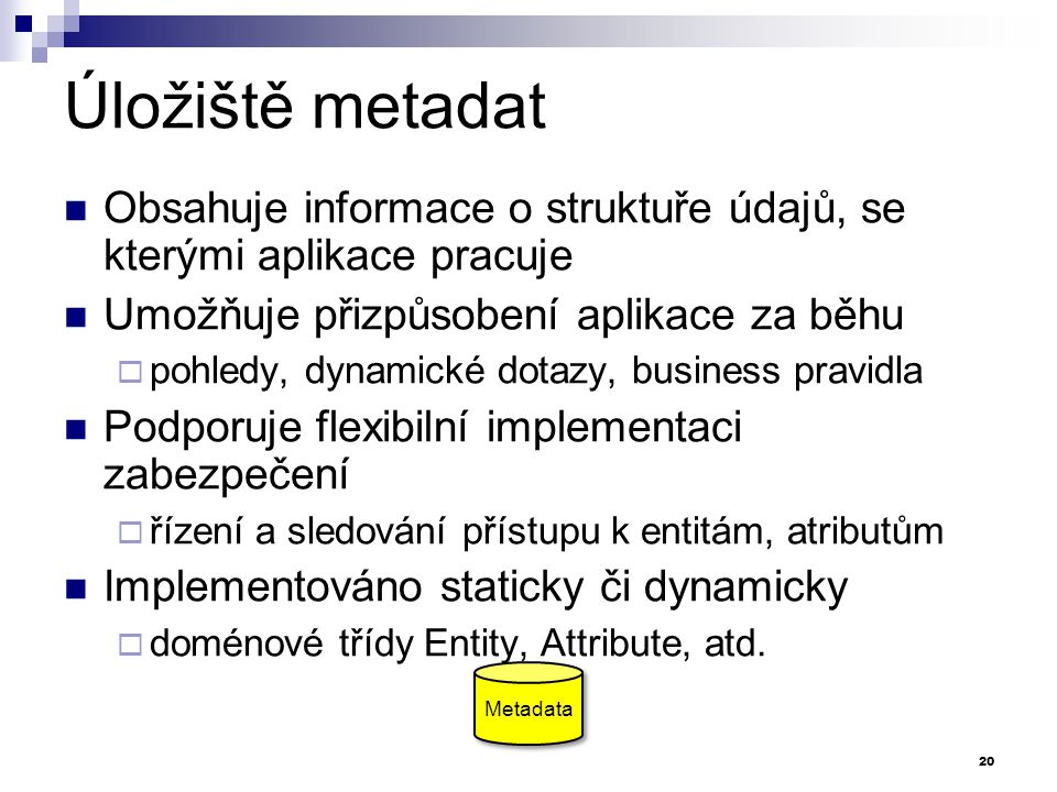 Úložiště metadat Obsahuje informace o struktuře údajů, se kterými aplikace pracuje. Umožňuje přizpůsobení aplikace za běhu.