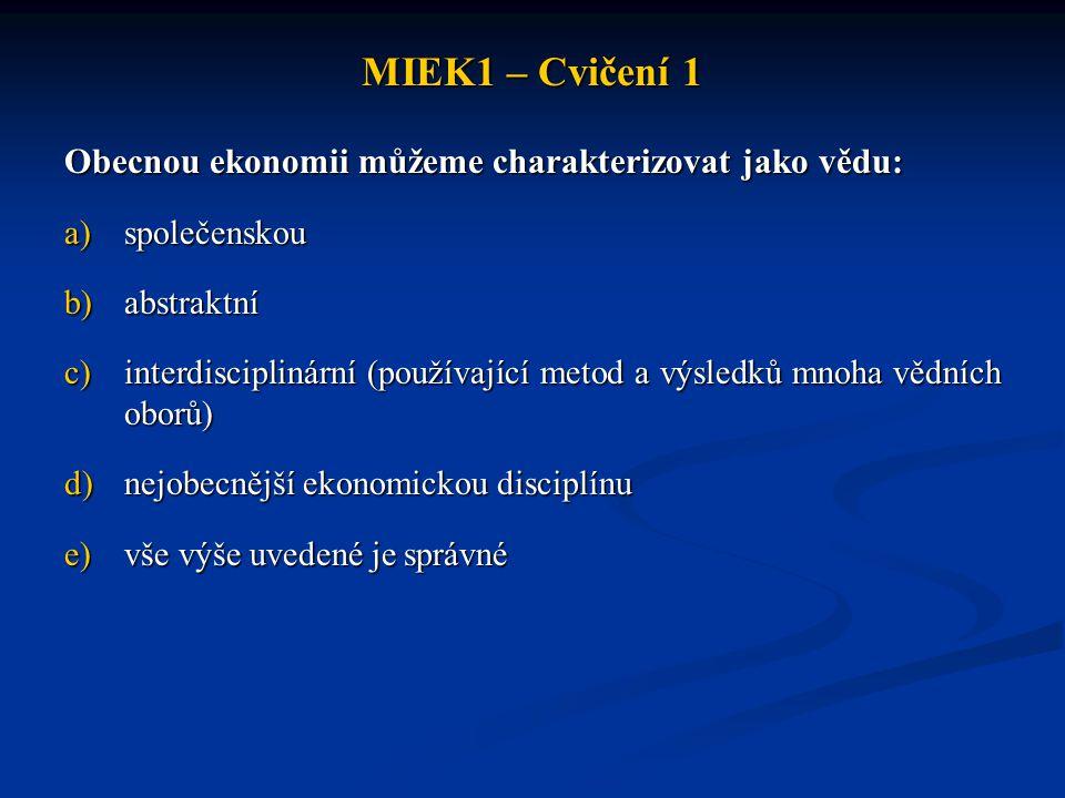 MIEK1 – Cvičení 1 Obecnou ekonomii můžeme charakterizovat jako vědu: