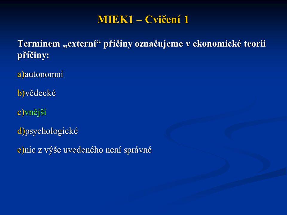 """MIEK1 – Cvičení 1 Termínem """"externí příčiny označujeme v ekonomické teorii příčiny: autonomní. vědecké."""