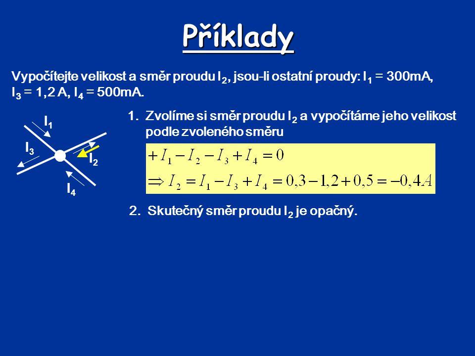 Příklady Vypočítejte velikost a směr proudu I2, jsou-li ostatní proudy: I1 = 300mA, I3 = 1,2 A, I4 = 500mA.