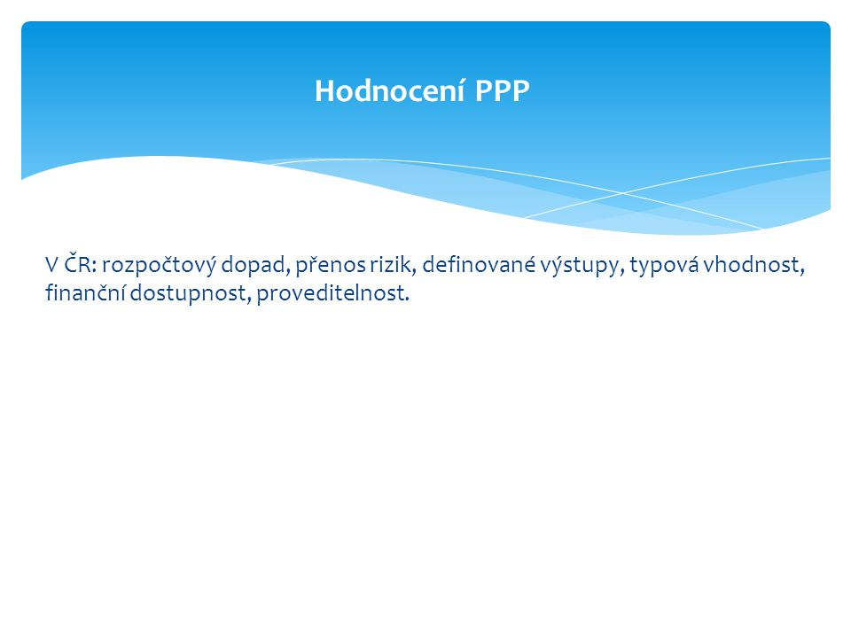Hodnocení PPP V ČR: rozpočtový dopad, přenos rizik, definované výstupy, typová vhodnost, finanční dostupnost, proveditelnost.