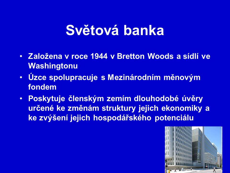 Světová banka Založena v roce 1944 v Bretton Woods a sídlí ve Washingtonu. Úzce spolupracuje s Mezinárodním měnovým fondem.