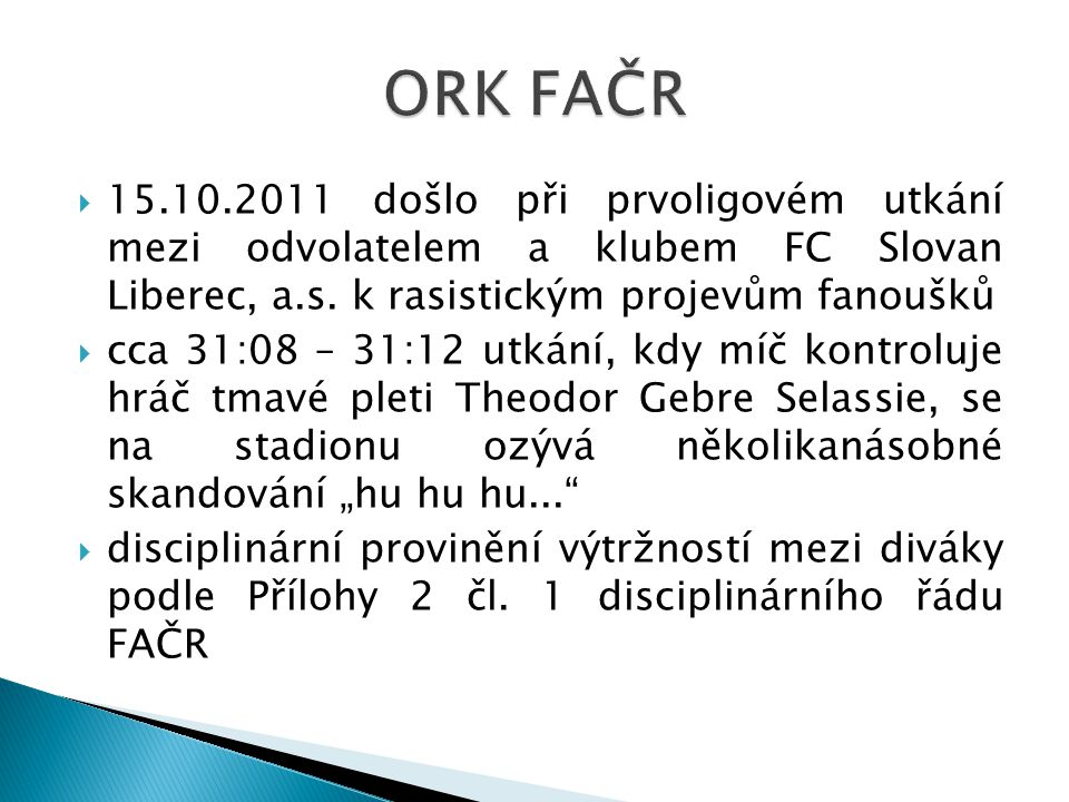 ORK FAČR 15.10.2011 došlo při prvoligovém utkání mezi odvolatelem a klubem FC Slovan Liberec, a.s. k rasistickým projevům fanoušků.