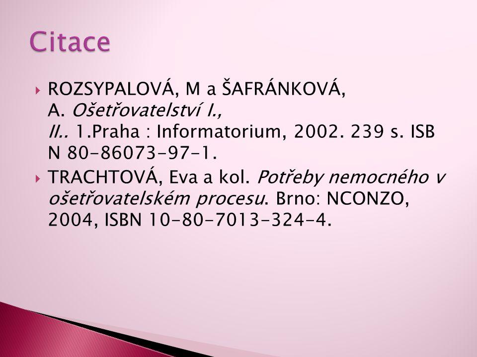 Citace ROZSYPALOVÁ, M a ŠAFRÁNKOVÁ, A. Ošetřovatelství I., II.. 1.Praha : Informatorium, 2002. 239 s. ISB N 80-86073-97-1.