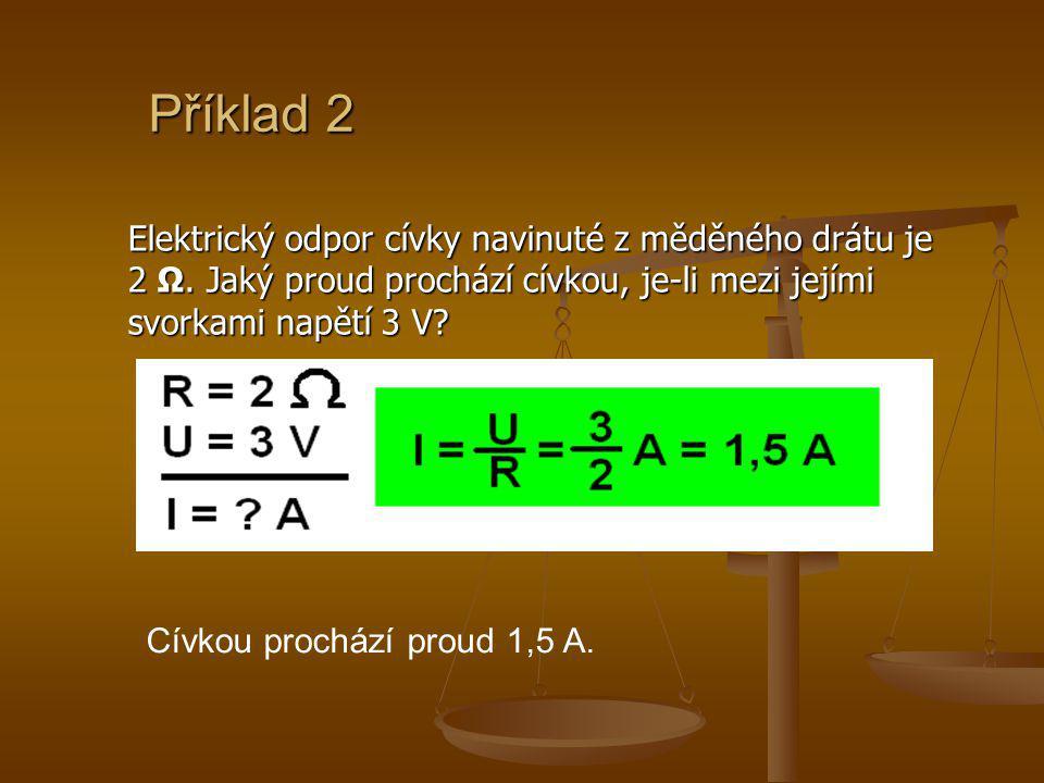Příklad 2 Elektrický odpor cívky navinuté z měděného drátu je 2 Ω. Jaký proud prochází cívkou, je-li mezi jejími svorkami napětí 3 V