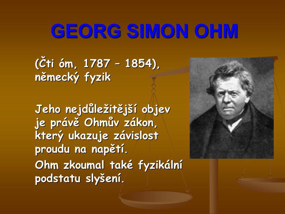 GEORG SIMON OHM (Čti óm, 1787 – 1854), německý fyzik
