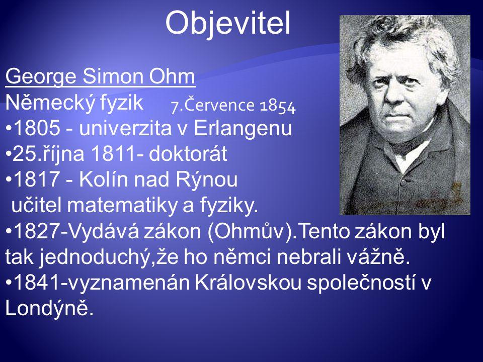 Objevitel George Simon Ohm Německý fyzik 1805 - univerzita v Erlangenu