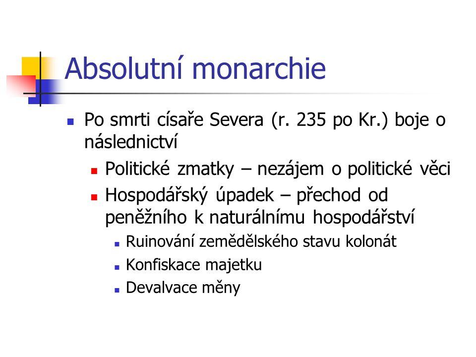 Absolutní monarchie Po smrti císaře Severa (r. 235 po Kr.) boje o následnictví. Politické zmatky – nezájem o politické věci.