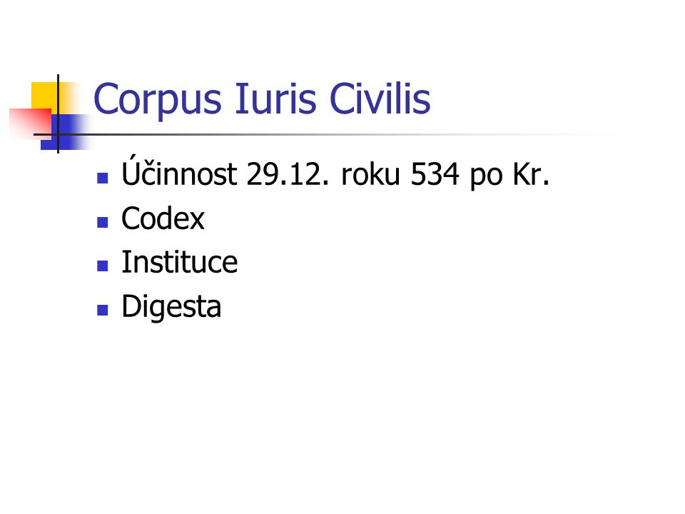 Corpus Iuris Civilis Účinnost 29.12. roku 534 po Kr. Codex Instituce