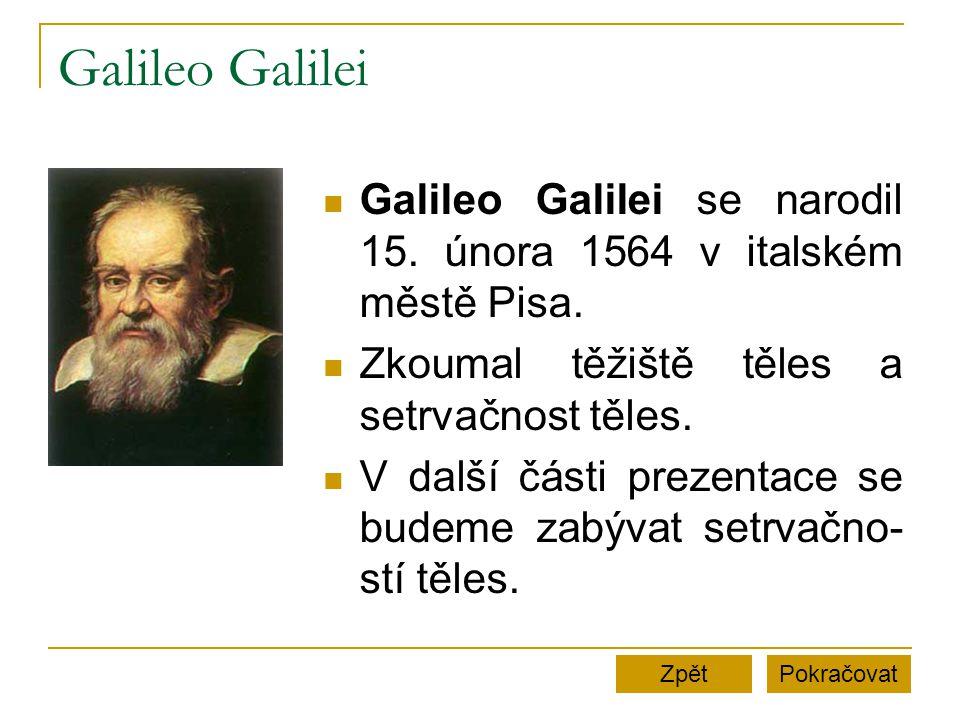 Galileo Galilei Galileo Galilei se narodil 15. února 1564 v italském městě Pisa. Zkoumal těžiště těles a setrvačnost těles.
