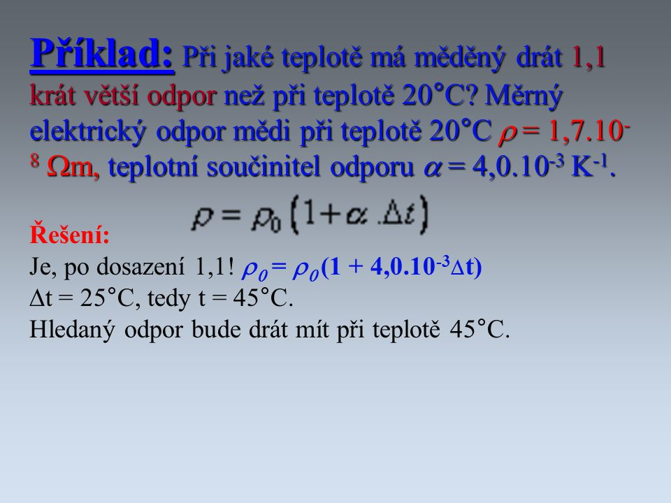 Příklad: Při jaké teplotě má měděný drát 1,1 krát větší odpor než při teplotě 20°C Měrný elektrický odpor mědi při teplotě 20°C r = 1,7.10-8 Wm, teplotní součinitel odporu a = 4,0.10-3 K-1.