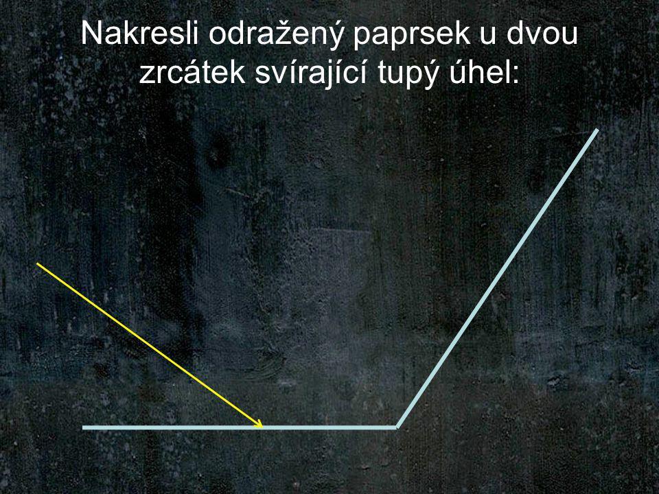 Nakresli odražený paprsek u dvou zrcátek svírající tupý úhel: