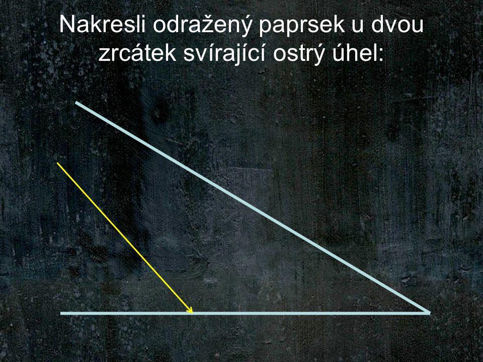 Nakresli odražený paprsek u dvou zrcátek svírající ostrý úhel:
