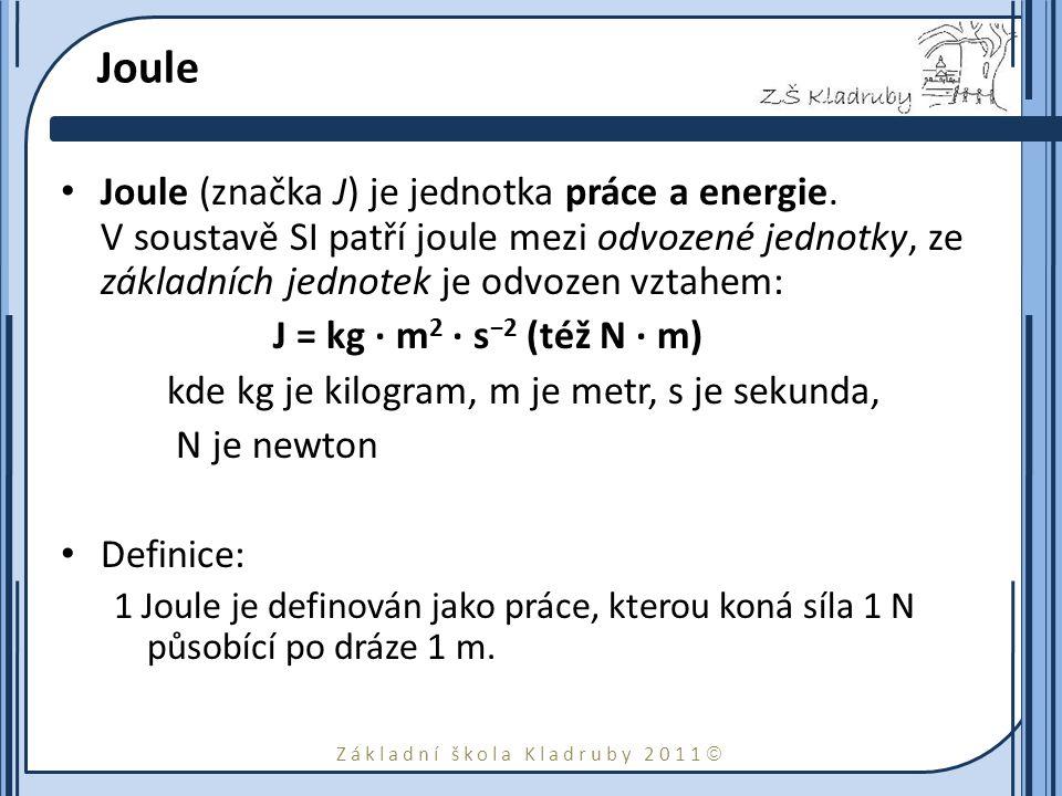 Joule Joule (značka J) je jednotka práce a energie. V soustavě SI patří joule mezi odvozené jednotky, ze základních jednotek je odvozen vztahem: