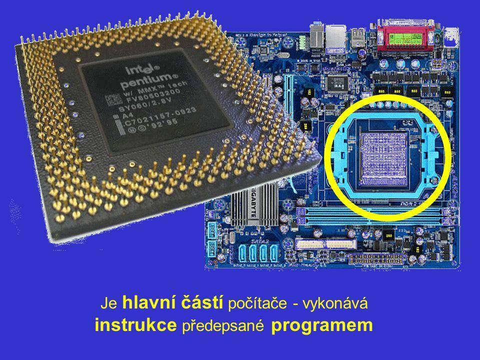 Je hlavní částí počítače - vykonává instrukce předepsané programem