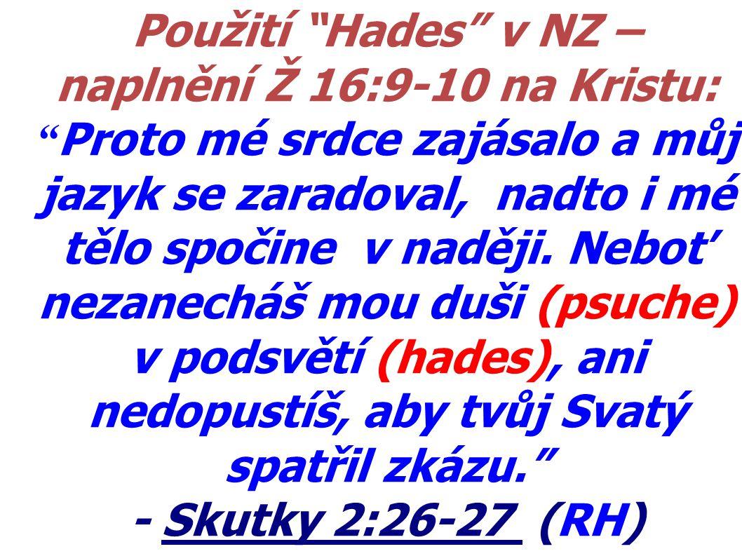 Použití Hades v NZ – naplnění Ž 16:9-10 na Kristu: Proto mé srdce zajásalo a můj jazyk se zaradoval, nadto i mé tělo spočine v naději. Neboť nezanecháš mou duši (psuche) v podsvětí (hades), ani nedopustíš, aby tvůj Svatý spatřil zkázu.