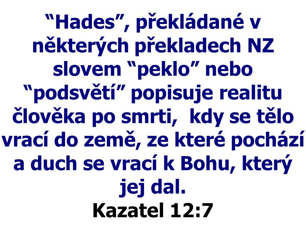 Hades , překládané v některých překladech NZ slovem peklo nebo podsvětí popisuje realitu člověka po smrti, kdy se tělo vrací do země, ze které pochází a duch se vrací k Bohu, který jej dal.