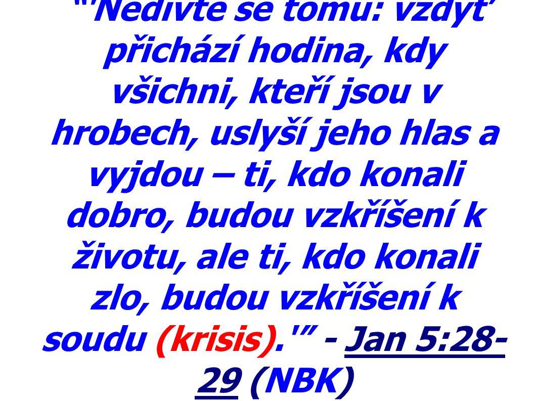Nedivte se tomu: vždyť přichází hodina, kdy všichni, kteří jsou v hrobech, uslyší jeho hlas a vyjdou – ti, kdo konali dobro, budou vzkříšení k životu, ale ti, kdo konali zlo, budou vzkříšení k soudu (krisis). - Jan 5:28-29 (NBK)