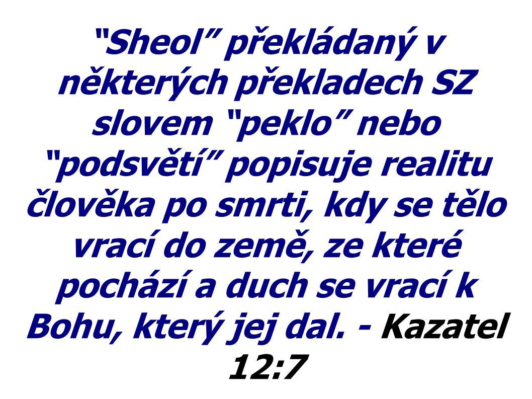 Sheol překládaný v některých překladech SZ slovem peklo nebo podsvětí popisuje realitu člověka po smrti, kdy se tělo vrací do země, ze které pochází a duch se vrací k Bohu, který jej dal.